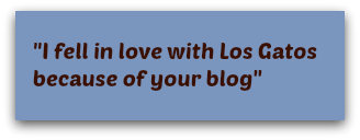 Fell in love with Los Gatos because of your blog - regarding Live in Los Gatos blog, by Los Gatos real estate agent Mary Pope-Handy